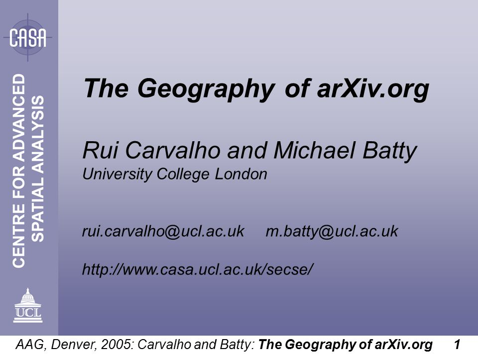 AAG, Denver, 2005: Carvalho and Batty: The Geography of arXiv.org 1 The Geography of arXiv.org Rui Carvalho and Michael Batty University College London rui.carvalho@ucl.ac.uk m.batty@ucl.ac.uk http://www.casa.ucl.ac.uk/secse/