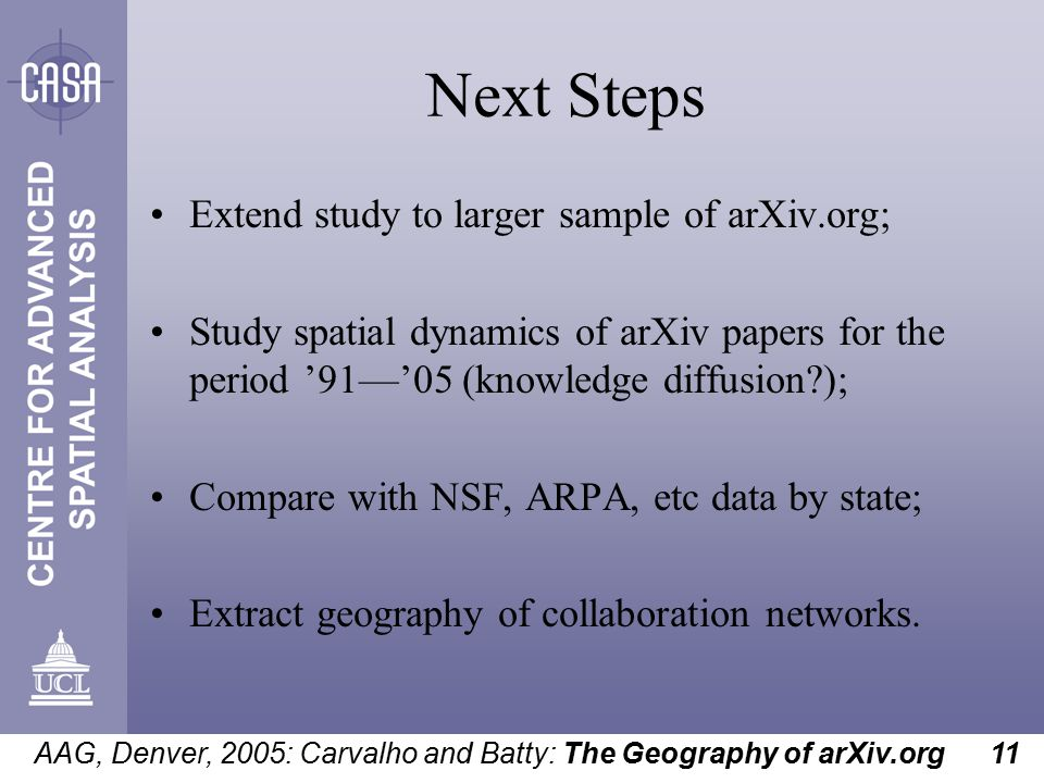 AAG, Denver, 2005: Carvalho and Batty: The Geography of arXiv.org 11 Next Steps Extend study to larger sample of arXiv.org; Study spatial dynamics of arXiv papers for the period '91—'05 (knowledge diffusion ); Compare with NSF, ARPA, etc data by state; Extract geography of collaboration networks.
