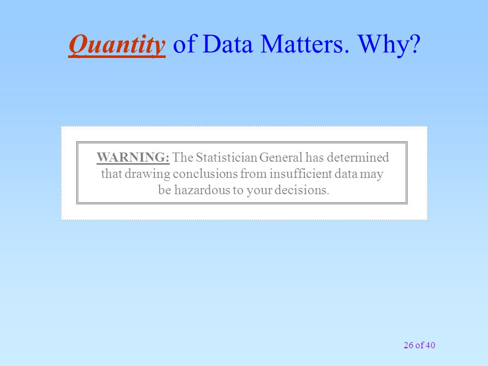 26 of 40 Quantity of Data Matters. Why? WARNING: The Statistician General has determined that drawing conclusions from insufficient data may be hazard