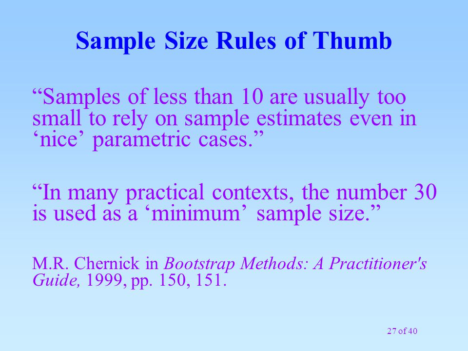 "27 of 40 Sample Size Rules of Thumb ""Samples of less than 10 are usually too small to rely on sample estimates even in 'nice' parametric cases."" ""In m"