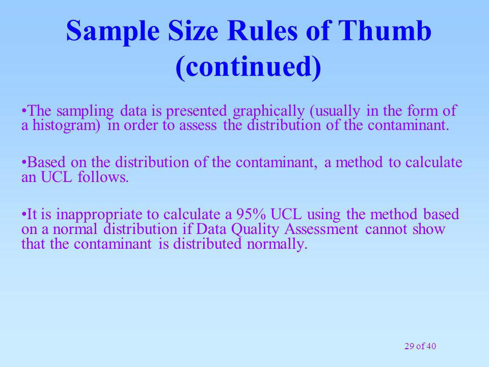 29 of 40 Sample Size Rules of Thumb (continued) The sampling data is presented graphically (usually in the form of a histogram) in order to assess the