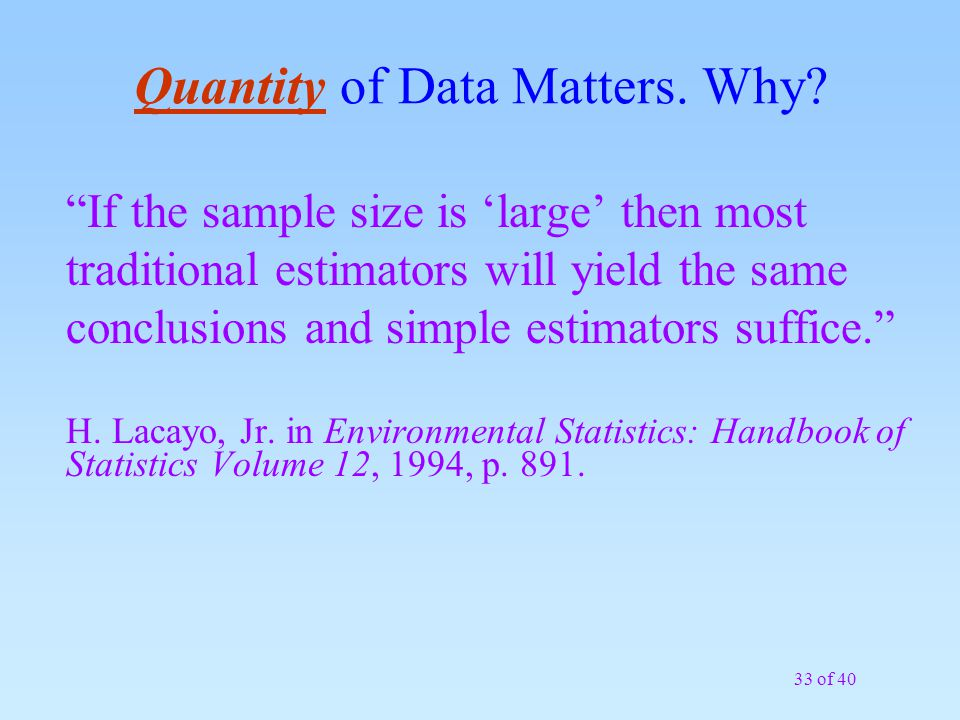 "33 of 40 Quantity of Data Matters. Why? ""If the sample size is 'large' then most traditional estimators will yield the same conclusions and simple est"