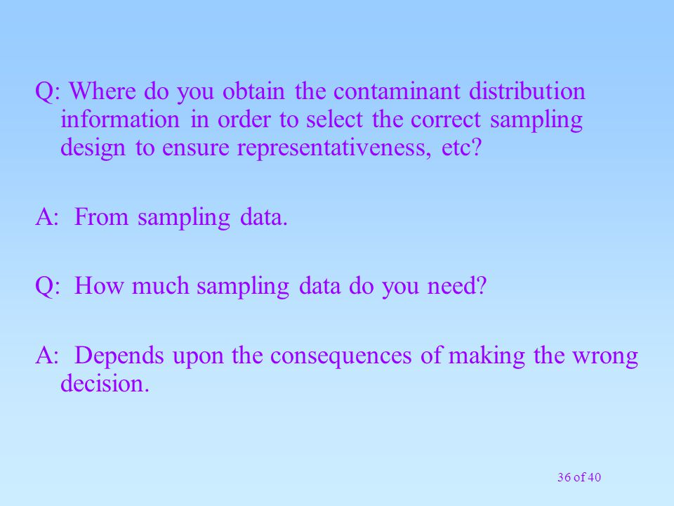 36 of 40 Q: Where do you obtain the contaminant distribution information in order to select the correct sampling design to ensure representativeness,