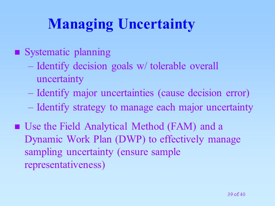 39 of 40 Managing Uncertainty n Systematic planning –Identify decision goals w/ tolerable overall uncertainty –Identify major uncertainties (cause dec