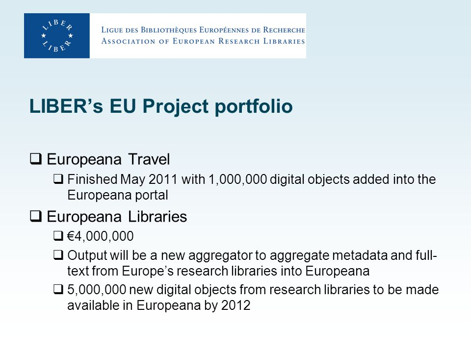 LIBER's EU Project portfolio  Europeana Travel  Finished May 2011 with 1,000,000 digital objects added into the Europeana portal  Europeana Libraries  €4,000,000  Output will be a new aggregator to aggregate metadata and full- text from Europe's research libraries into Europeana  5,000,000 new digital objects from research libraries to be made available in Europeana by 2012