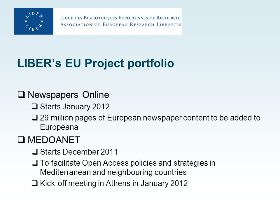 LIBER's EU Project portfolio  Newspapers Online  Starts January 2012  29 million pages of European newspaper content to be added to Europeana  MEDOANET  Starts December 2011  To facilitate Open Access policies and strategies in Mediterranean and neighbouring countries  Kick-off meeting in Athens in January 2012