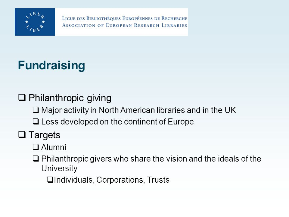 Fundraising  Philanthropic giving  Major activity in North American libraries and in the UK  Less developed on the continent of Europe  Targets  Alumni  Philanthropic givers who share the vision and the ideals of the University  Individuals, Corporations, Trusts