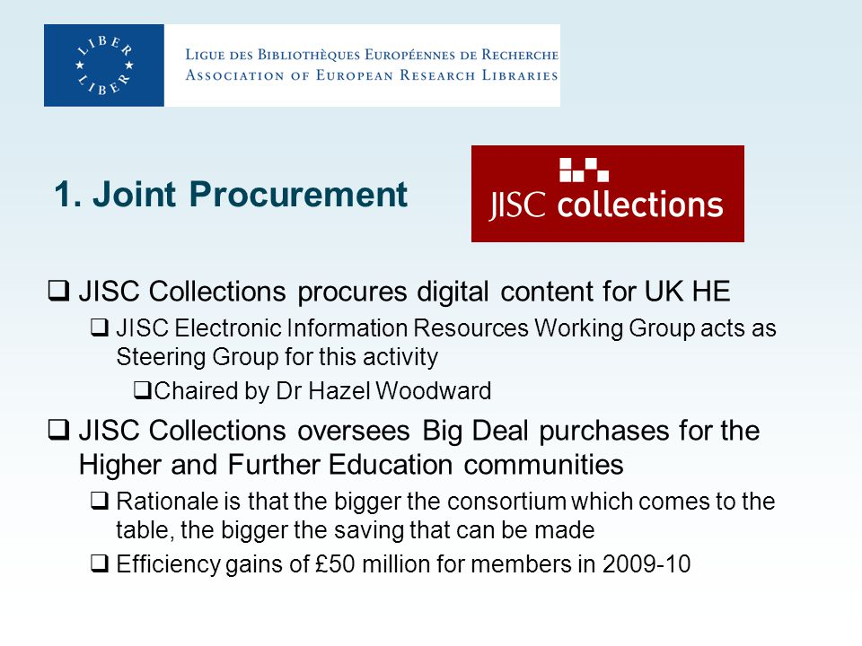 1. Joint Procurement  JISC Collections procures digital content for UK HE  JISC Electronic Information Resources Working Group acts as Steering Grou