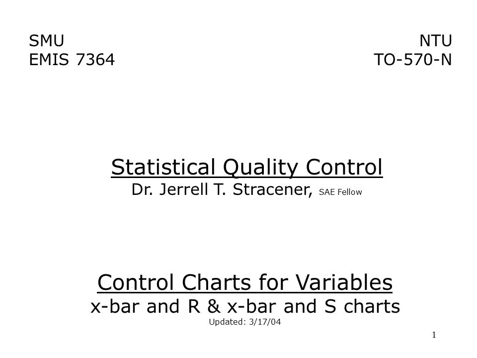 1 SMU EMIS 7364 NTU TO-570-N Control Charts for Variables x-bar and R & x-bar and S charts Updated: 3/17/04 Statistical Quality Control Dr. Jerrell T.