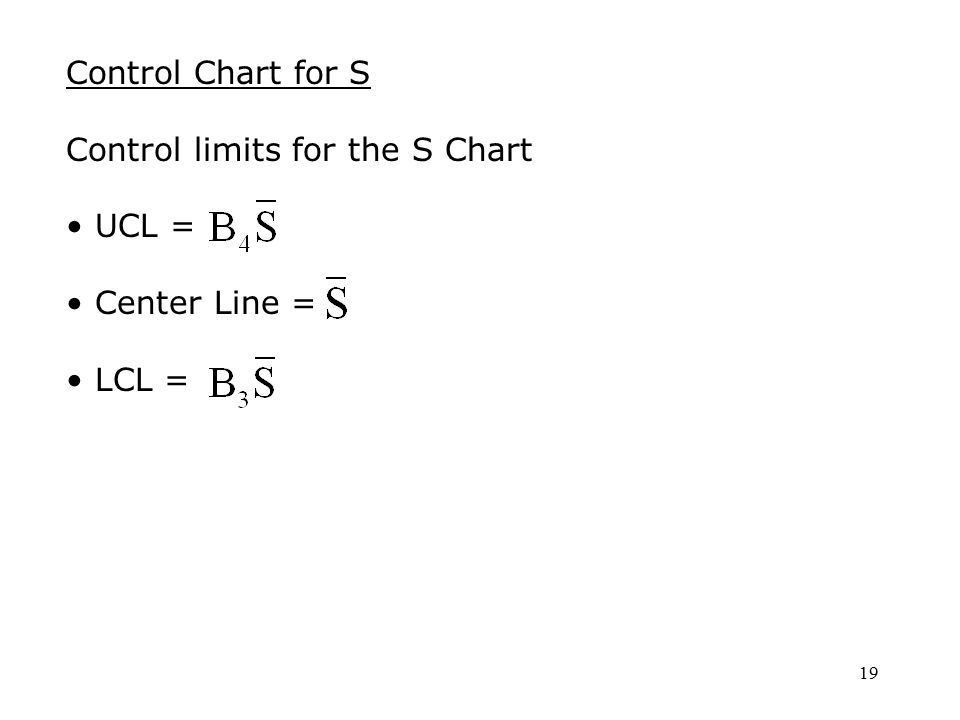 19 Control Chart for S Control limits for the S Chart UCL = Center Line = LCL =
