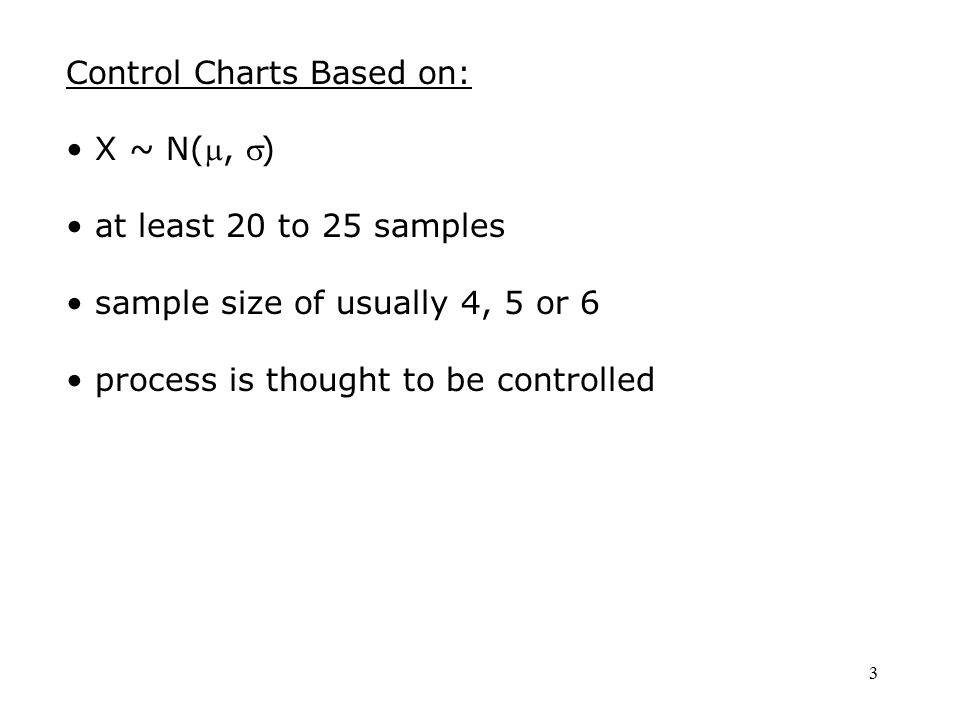 3 Control Charts Based on: X ~ N(, ) at least 20 to 25 samples sample size of usually 4, 5 or 6 process is thought to be controlled