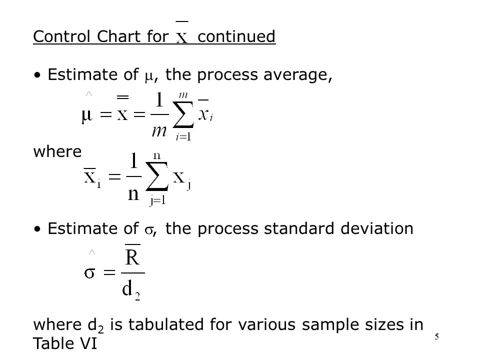 5 Control Chart for continued Estimate of , the process average, where Estimate of , the process standard deviation where d 2 is tabulated for vario