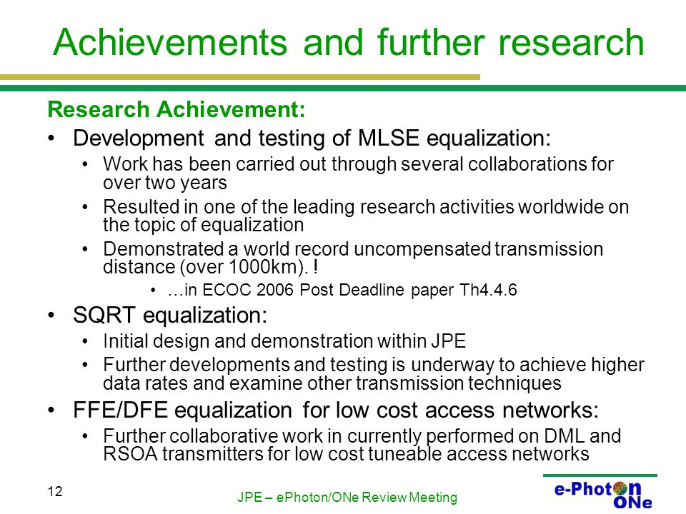JPE – ePhoton/ONe Review Meeting 12 Achievements and further research Research Achievement: Development and testing of MLSE equalization: Work has been carried out through several collaborations for over two years Resulted in one of the leading research activities worldwide on the topic of equalization Demonstrated a world record uncompensated transmission distance (over 1000km).