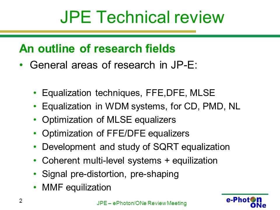JPE – ePhoton/ONe Review Meeting 2 JPE Technical review An outline of research fields General areas of research in JP-E: Equalization techniques, FFE,DFE, MLSE Equalization in WDM systems, for CD, PMD, NL Optimization of MLSE equalizers Optimization of FFE/DFE equalizers Development and study of SQRT equalization Coherent multi-level systems + equilization Signal pre-distortion, pre-shaping MMF equilization