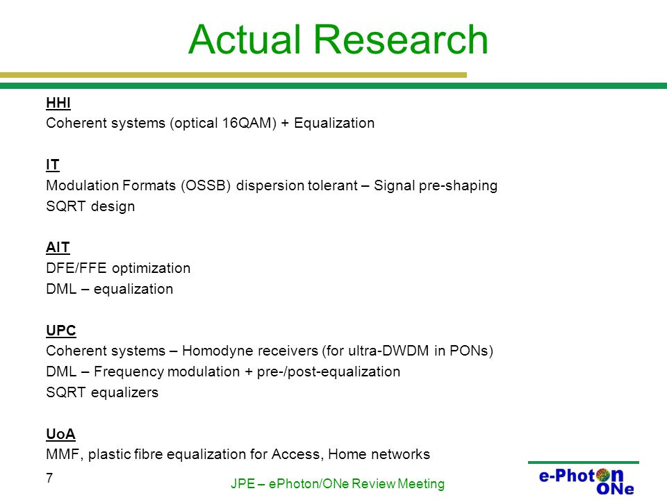 JPE – ePhoton/ONe Review Meeting 7 Actual Research HHI Coherent systems (optical 16QAM) + Equalization IT Modulation Formats (OSSB) dispersion tolerant – Signal pre-shaping SQRT design AIT DFE/FFE optimization DML – equalization UPC Coherent systems – Homodyne receivers (for ultra-DWDM in PONs) DML – Frequency modulation + pre-/post-equalization SQRT equalizers UoA MMF, plastic fibre equalization for Access, Home networks