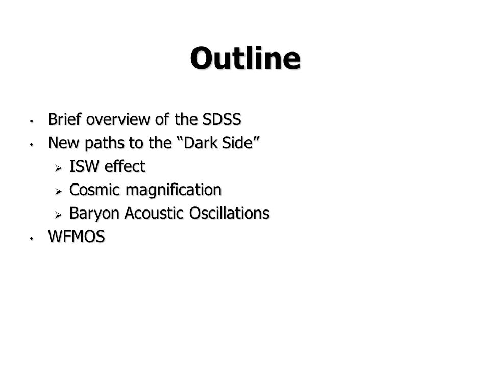 Outline Brief overview of the SDSS Brief overview of the SDSS New paths to the Dark Side New paths to the Dark Side  ISW effect  Cosmic magnification  Baryon Acoustic Oscillations WFMOS WFMOS