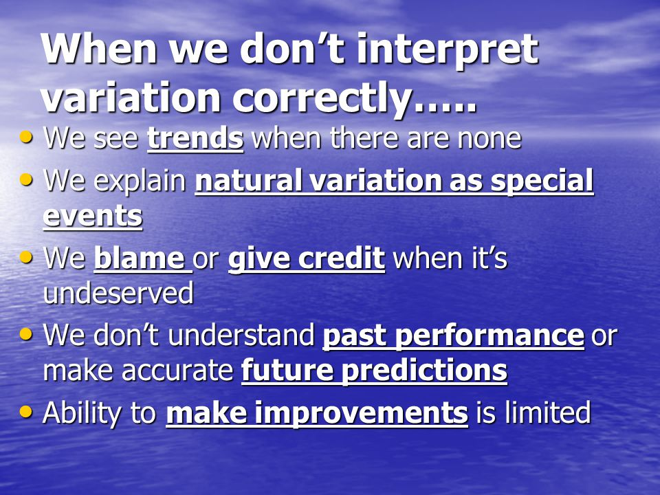 When we don't interpret variation correctly….. We see trends when there are none We see trends when there are none We explain natural variation as spe