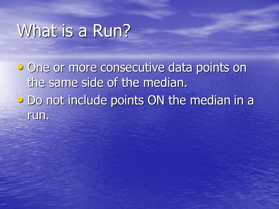 What is a Run? One or more consecutive data points on the same side of the median. One or more consecutive data points on the same side of the median.