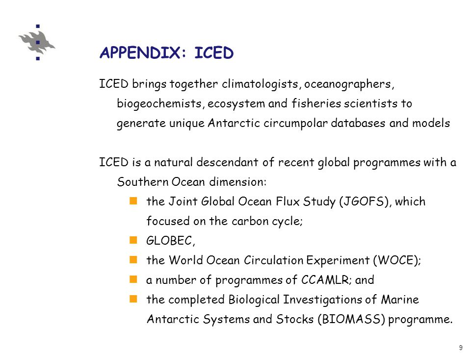 9 APPENDIX: ICED ICED brings together climatologists, oceanographers, biogeochemists, ecosystem and fisheries scientists to generate unique Antarctic circumpolar databases and models ICED is a natural descendant of recent global programmes with a Southern Ocean dimension: the Joint Global Ocean Flux Study (JGOFS), which focused on the carbon cycle; GLOBEC, the World Ocean Circulation Experiment (WOCE); a number of programmes of CCAMLR; and the completed Biological Investigations of Marine Antarctic Systems and Stocks (BIOMASS) programme.