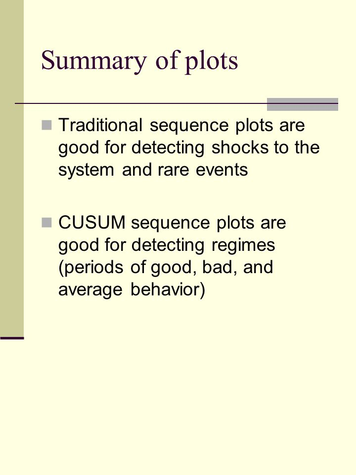 Summary of plots Traditional sequence plots are good for detecting shocks to the system and rare events CUSUM sequence plots are good for detecting re