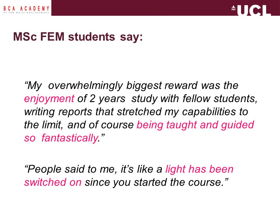 MSc FEM students say: My overwhelmingly biggest reward was the enjoyment of 2 years study with fellow students, writing reports that stretched my capabilities to the limit, and of course being taught and guided so fantastically. People said to me, it's like a light has been switched on since you started the course.