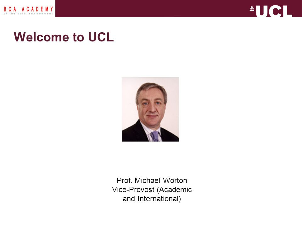 Prof. Michael Worton Vice-Provost (Academic and International) Welcome to UCL