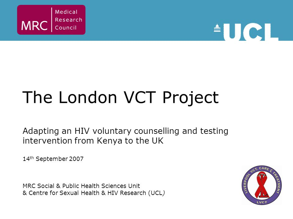 The London VCT Project Adapting an HIV voluntary counselling and testing intervention from Kenya to the UK 14 th September 2007 MRC Social & Public Health Sciences Unit & Centre for Sexual Health & HIV Research (UCL)