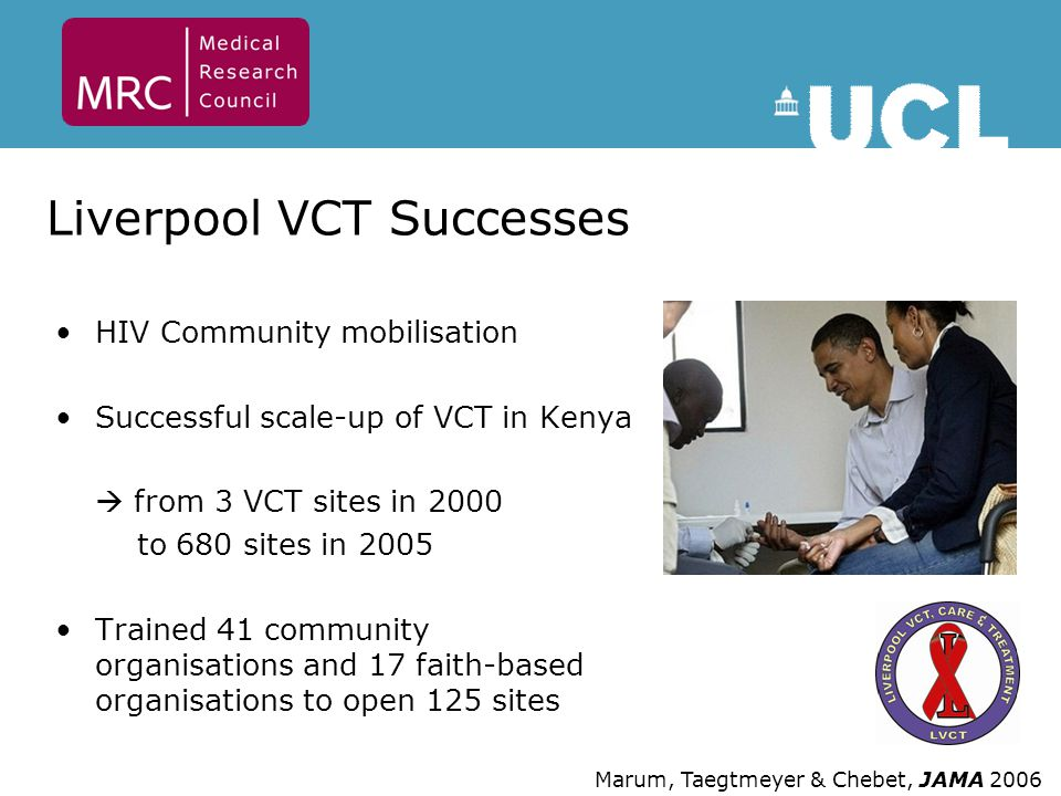 Liverpool VCT Successes HIV Community mobilisation Successful scale-up of VCT in Kenya  from 3 VCT sites in 2000 to 680 sites in 2005 Trained 41 community organisations and 17 faith-based organisations to open 125 sites Marum, Taegtmeyer & Chebet, JAMA 2006