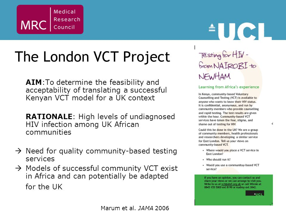 The London VCT Project AIM:To determine the feasibility and acceptability of translating a successful Kenyan VCT model for a UK context RATIONALE: High levels of undiagnosed HIV infection among UK African communities  Need for quality community-based testing services  Models of successful community VCT exist in Africa and can potentially be adapted for the UK Marum et al.