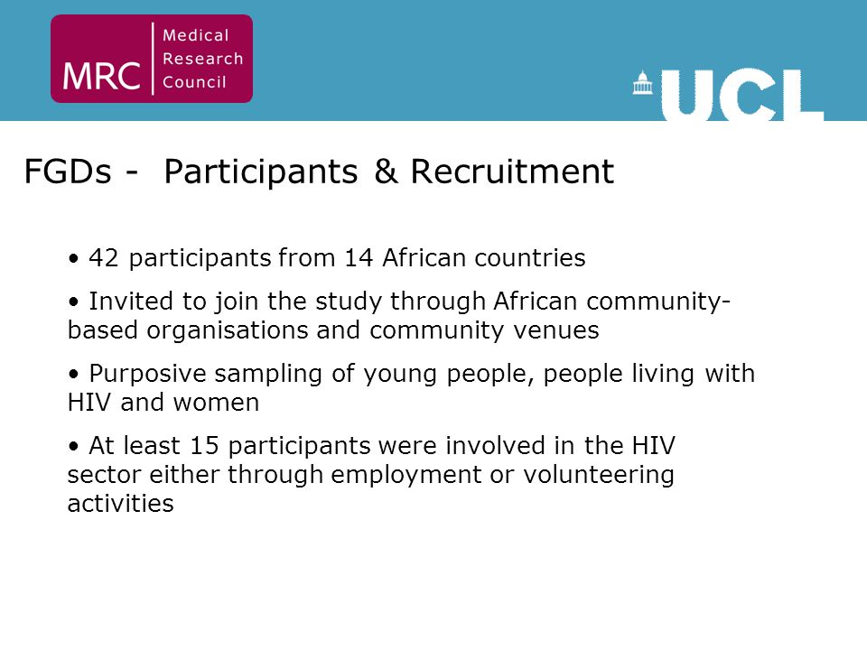 FGDs - Participants & Recruitment 42 participants from 14 African countries Invited to join the study through African community- based organisations and community venues Purposive sampling of young people, people living with HIV and women At least 15 participants were involved in the HIV sector either through employment or volunteering activities