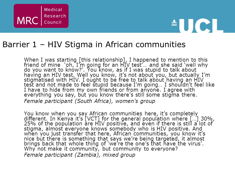 Barrier 1 – HIV Stigma in African communities When I was starting [this relationship], I happened to mention to this friend of mine 'oh, I'm going for an HIV test'… and she said 'well why do you want to know?'.