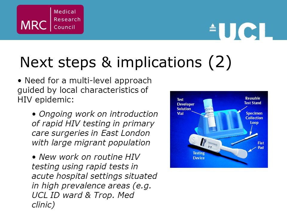 Next steps & implications (2) Need for a multi-level approach guided by local characteristics of HIV epidemic: Ongoing work on introduction of rapid HIV testing in primary care surgeries in East London with large migrant population New work on routine HIV testing using rapid tests in acute hospital settings situated in high prevalence areas (e.g.