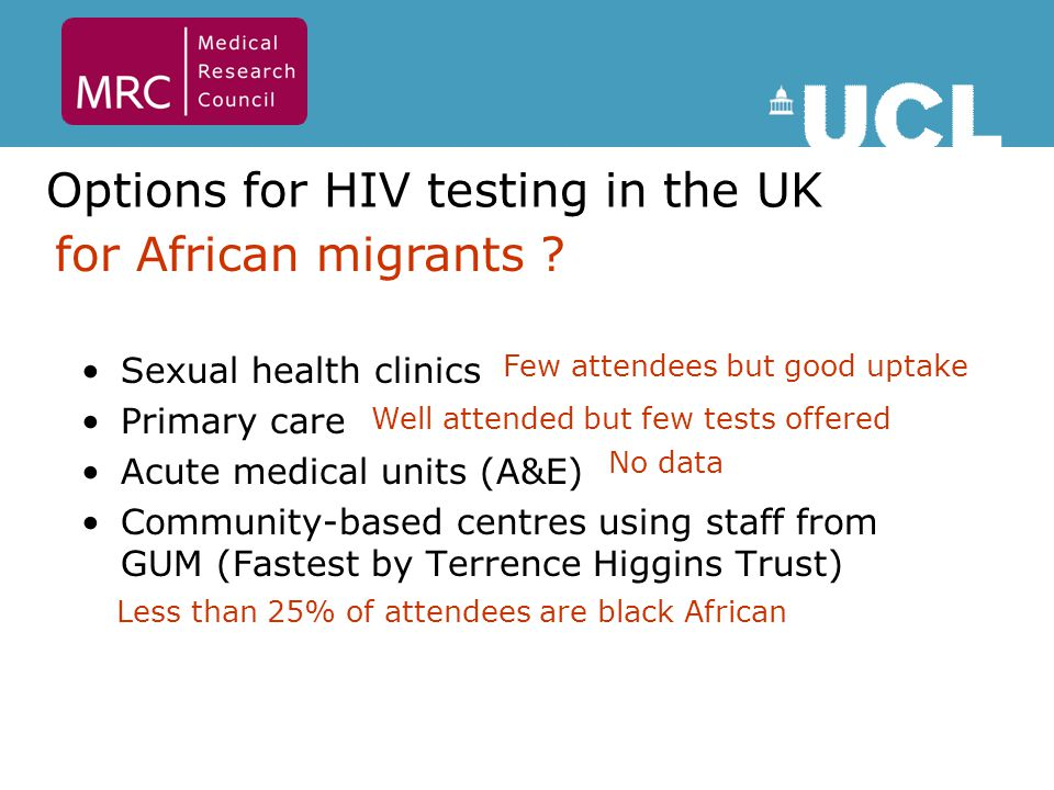 Barriers to testing Low self-perceived risk for HIV Lack of information about entitlement to care & unfamiliarity with NHS services Concerns linked to immigration – health is not a priority HIV related stigma – fear of consequences of positive diagnosis Mayisha II Report Prost et al.