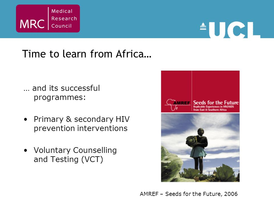 Time to learn from Africa… … and its successful programmes: Primary & secondary HIV prevention interventions Voluntary Counselling and Testing (VCT) AMREF – Seeds for the Future, 2006