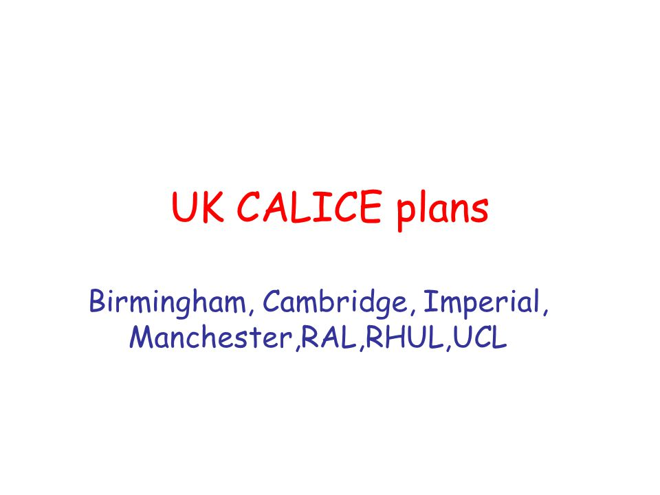 UK CALICE plans Birmingham, Cambridge, Imperial, Manchester,RAL,RHUL,UCL