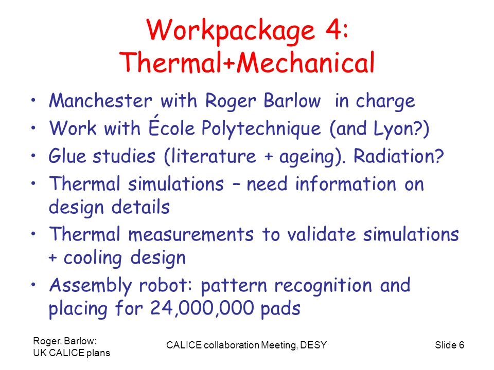 Roger. Barlow: UK CALICE plans CALICE collaboration Meeting, DESYSlide 6 Workpackage 4: Thermal+Mechanical Manchester with Roger Barlow in charge Work
