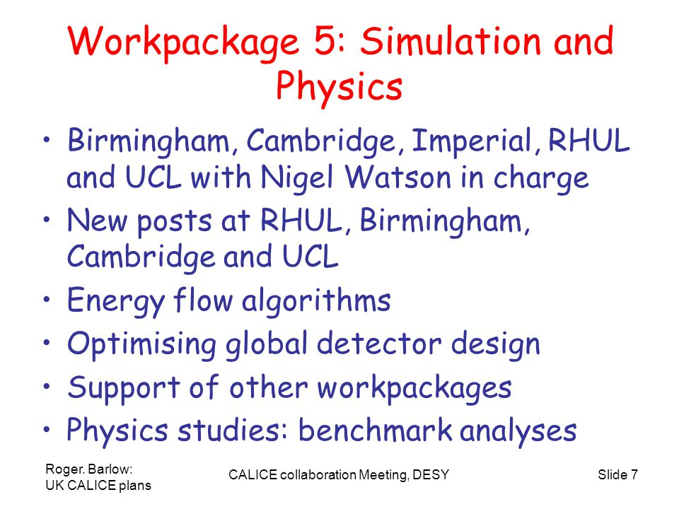 Roger. Barlow: UK CALICE plans CALICE collaboration Meeting, DESYSlide 7 Workpackage 5: Simulation and Physics Birmingham, Cambridge, Imperial, RHUL a