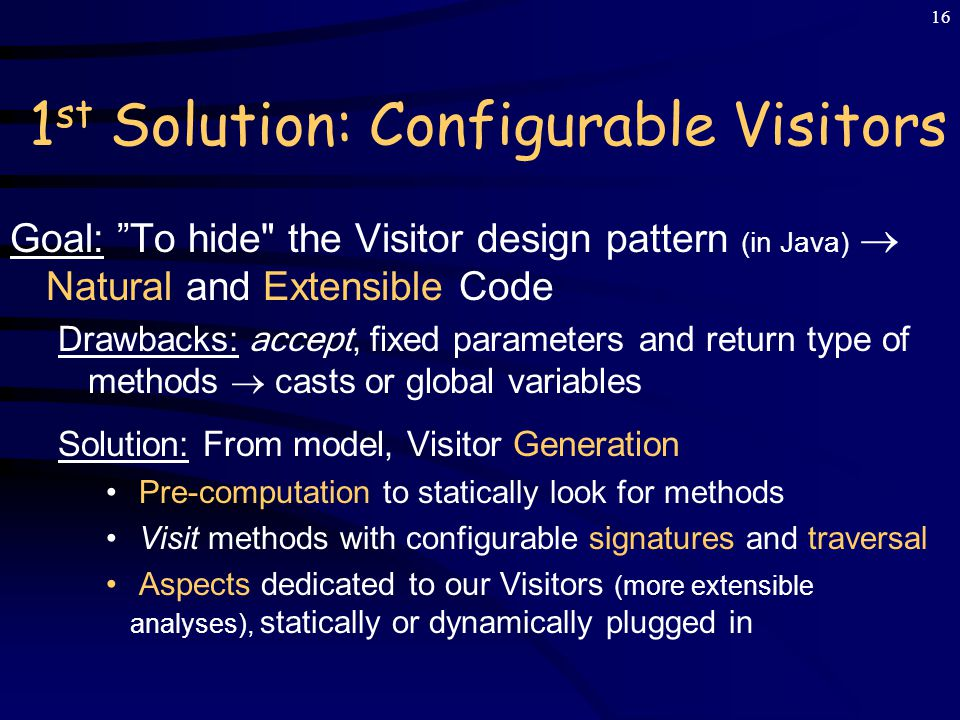 15 Design Pattern Visitor in Java To define Operations on Objects Structure (tree) – Without Modifying the Objects – Code (extensible module) and Structure Separation class Visitor1 implements Visitor { void visit(T1 node) {...