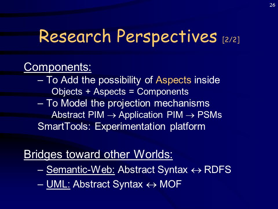 25 Research Perspectives [1/2] Semantic analyses: –Composition rules of Semantic Actions –To make language components ~ GenVoca [Batory] –Pattern-matching: JDOM [Moreau, Kirchner], Pizza [Odersky], Java 1.5