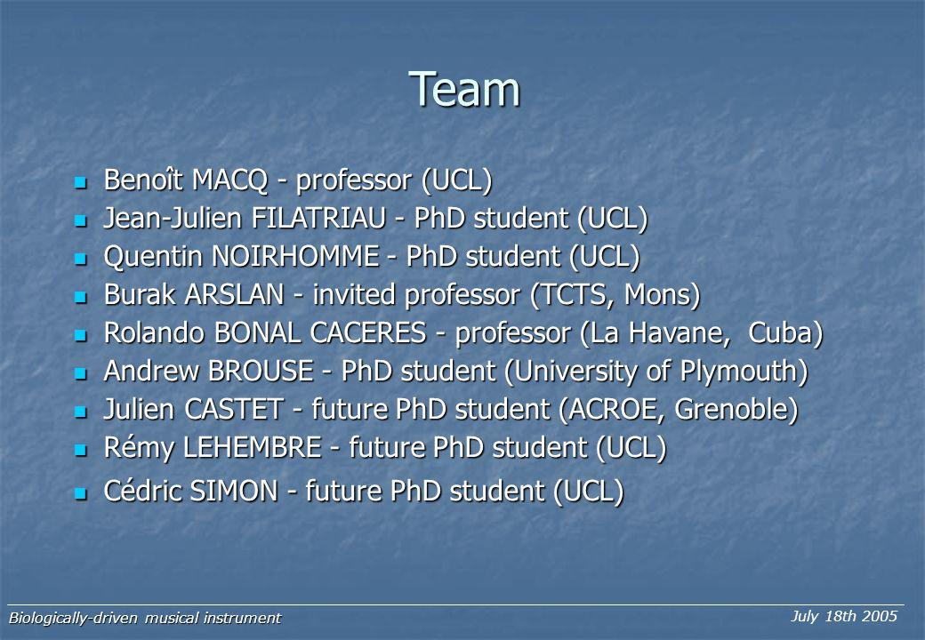 Team Benoît MACQ - professor (UCL) Benoît MACQ - professor (UCL) Jean-Julien FILATRIAU - PhD student (UCL) Jean-Julien FILATRIAU - PhD student (UCL) Quentin NOIRHOMME - PhD student (UCL) Quentin NOIRHOMME - PhD student (UCL) Burak ARSLAN - invited professor (TCTS, Mons) Burak ARSLAN - invited professor (TCTS, Mons) Rolando BONAL CACERES - professor (La Havane, Cuba) Rolando BONAL CACERES - professor (La Havane, Cuba) Andrew BROUSE - PhD student (University of Plymouth) Andrew BROUSE - PhD student (University of Plymouth) Julien CASTET - future PhD student (ACROE, Grenoble) Julien CASTET - future PhD student (ACROE, Grenoble) Rémy LEHEMBRE - future PhD student (UCL) Rémy LEHEMBRE - future PhD student (UCL) Cédric SIMON - future PhD student (UCL) Cédric SIMON - future PhD student (UCL) Biologically-driven musical instrument July 18th 2005
