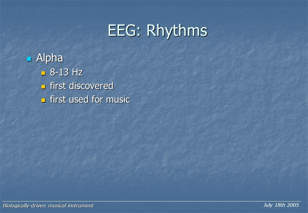 EEG: Rhythms Alpha Alpha Delta Delta 0.1-3.5 Hz 0.1-3.5 Hz Theta Theta 4-7.5 Hz 4-7.5 Hz Biologically-driven musical instrument July 18th 2005