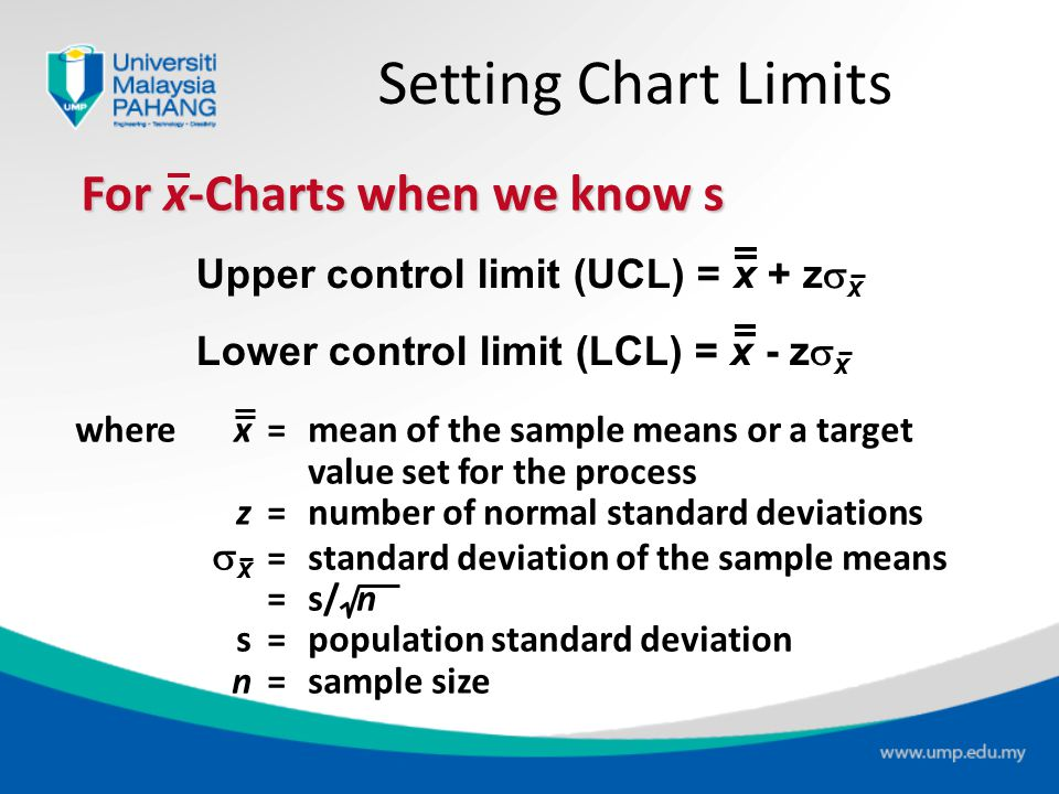 Control Charts for Variables Mean chart ( x-Chart ) Uses average of a sample (control the central tendency of the process) Range chart ( R-Chart ) Use