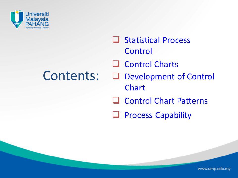 Contents:  Statistical Process Control  Control Charts  Development of Control Chart  Control Chart Patterns  Process Capability