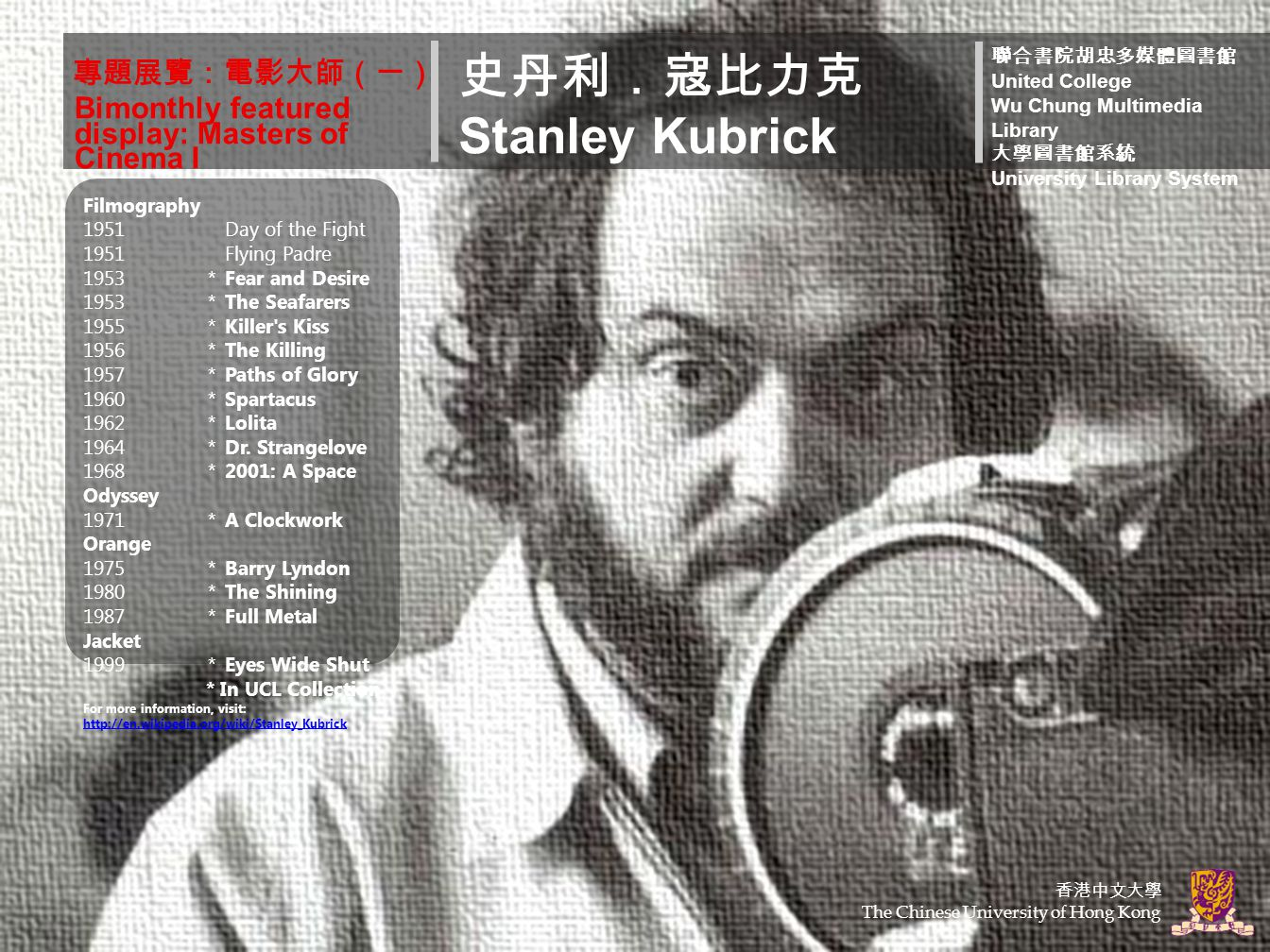 專題展覽:電影大師(一) 史丹利.寇比力克 Stanley Kubrick 聯合書院胡忠多媒體圖書館 United College Wu Chung Multimedia Library 大學圖書館系統 University Library System Bimonthly featured display: Masters of Cinema I Filmography 1951Day of the Fight 1951Flying Padre 1953*Fear and Desire 1953*The Seafarers 1955*Killer s Kiss 1956*The Killing 1957*Paths of Glory 1960*Spartacus 1962*Lolita 1964*Dr.