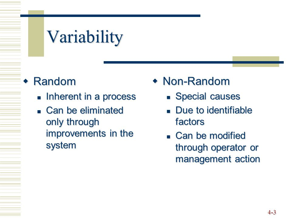 4-3 Variability  Random Inherent in a process Inherent in a process Can be eliminated only through improvements in the system Can be eliminated only