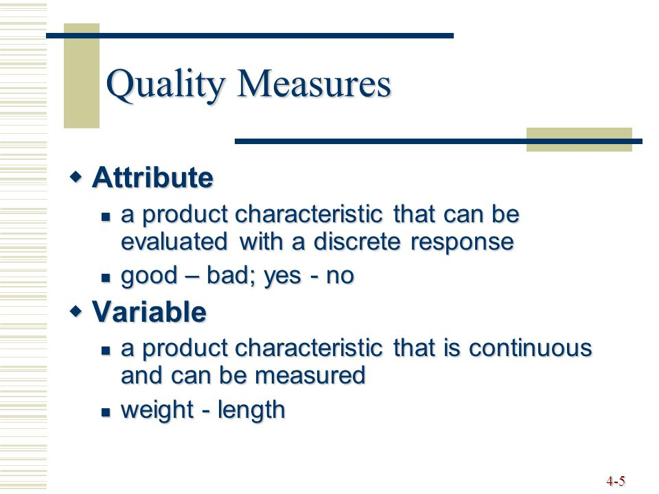 4-5 Quality Measures  Attribute a product characteristic that can be evaluated with a discrete response a product characteristic that can be evaluated with a discrete response good – bad; yes - no good – bad; yes - no  Variable a product characteristic that is continuous and can be measured a product characteristic that is continuous and can be measured weight - length weight - length