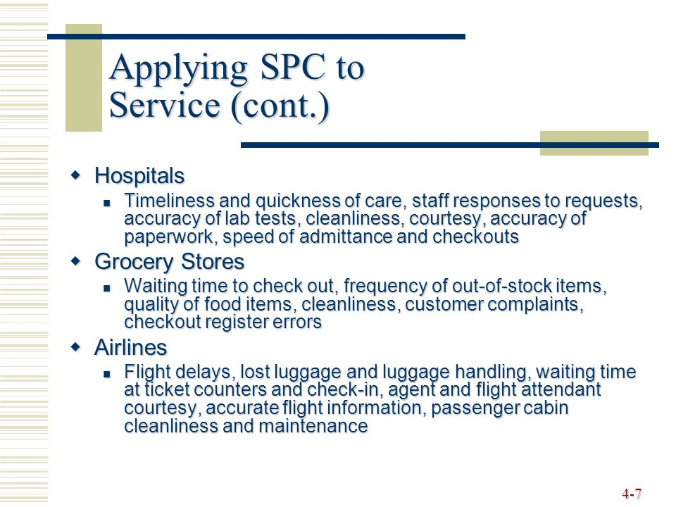 4-7 Applying SPC to Service (cont.)  Hospitals Timeliness and quickness of care, staff responses to requests, accuracy of lab tests, cleanliness, courtesy, accuracy of paperwork, speed of admittance and checkouts Timeliness and quickness of care, staff responses to requests, accuracy of lab tests, cleanliness, courtesy, accuracy of paperwork, speed of admittance and checkouts  Grocery Stores Waiting time to check out, frequency of out-of-stock items, quality of food items, cleanliness, customer complaints, checkout register errors Waiting time to check out, frequency of out-of-stock items, quality of food items, cleanliness, customer complaints, checkout register errors  Airlines Flight delays, lost luggage and luggage handling, waiting time at ticket counters and check-in, agent and flight attendant courtesy, accurate flight information, passenger cabin cleanliness and maintenance Flight delays, lost luggage and luggage handling, waiting time at ticket counters and check-in, agent and flight attendant courtesy, accurate flight information, passenger cabin cleanliness and maintenance