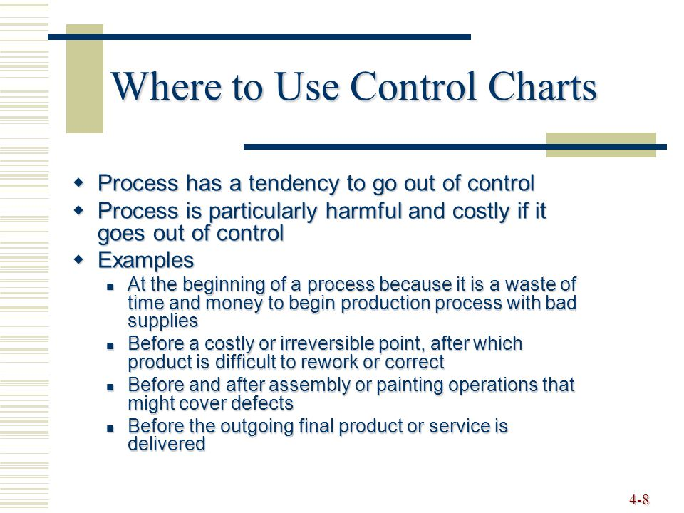 4-8 Where to Use Control Charts  Process has a tendency to go out of control  Process is particularly harmful and costly if it goes out of control 