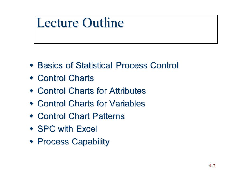 4-3 Basics of Statistical Process Control  Statistical Process Control (SPC) monitoring production process to detect and prevent poor quality monitoring production process to detect and prevent poor quality  Sample subset of items produced to use for inspection subset of items produced to use for inspection  Control Charts process is within statistical control limits process is within statistical control limits UCL LCL