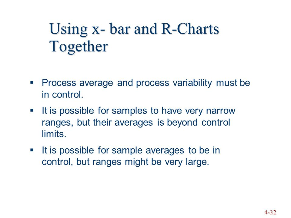 4-32 Using x- bar and R-Charts Together  Process average and process variability must be in control.  It is possible for samples to have very narrow